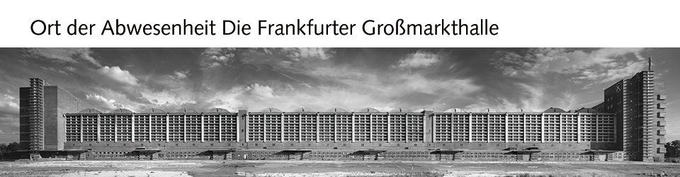 Ort der Abwesenheit Die Frankfurter Großmarkthalle