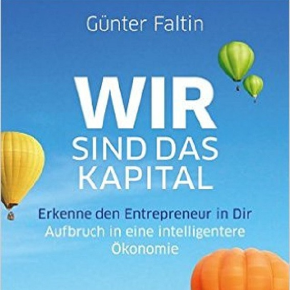 Günter Faltin: Wir sind das Kapital. Erkenne den Entrepreneur in Dir. Aufbruch in eine intelligentere Ökonomie