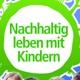 Nachhaltig Leben mit Kindern